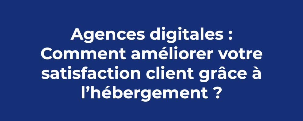 AGENCES DIGITALES : COMMENT AMÉLIORER VOTRE SATISFACTION CLIENT GRÂCE À L'HÉBERGEMENT ?
